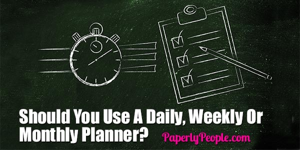 Should You Use A Daily, Weekly or Monthly Planner