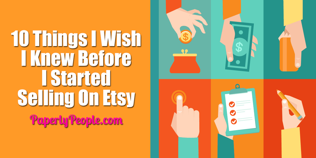 10 Things I Wish I Knew Before I Started Selling On Etsy