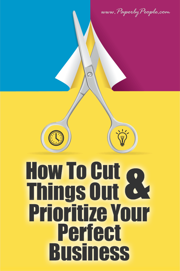 How To Cut Things Out and Prioritize Your Perfect Business | In life, and in business, there never seems to be enough time in the day. Things to be done, people to help, places to be. There is a way to make your life a bit easier, while getting all those things done that MUST be accomplished.