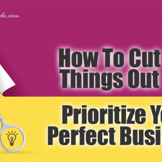 How To Cut Things Out and Prioritize Your Perfect Business