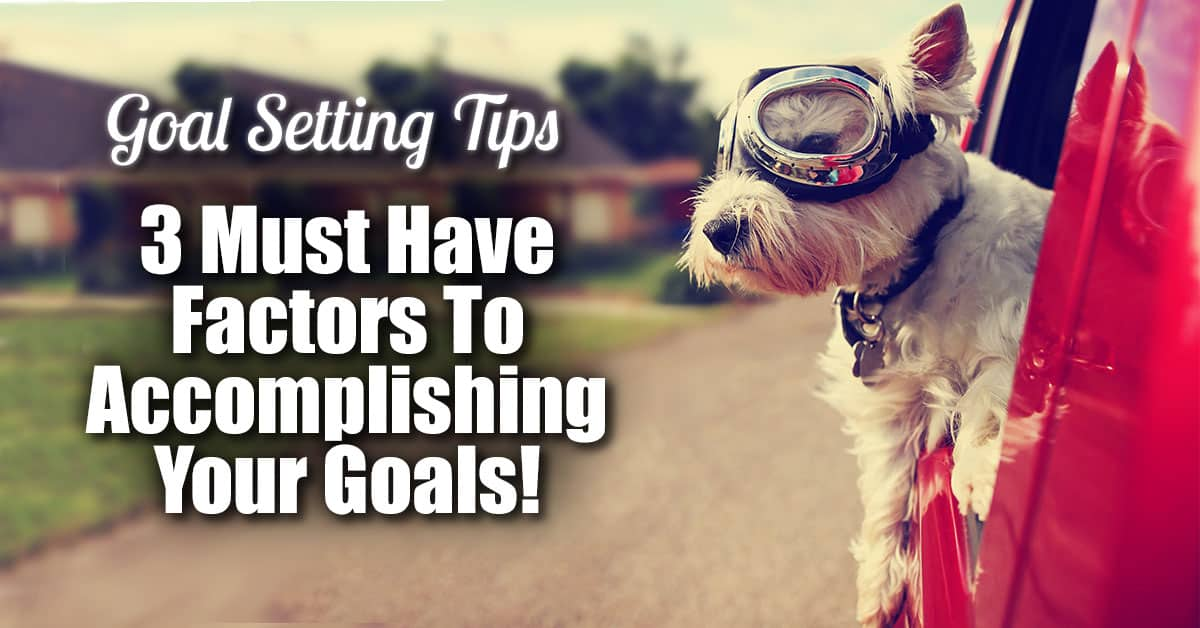 Goal Setting Tips - 3 Must Have Factors To Accomplishing Your Goals!